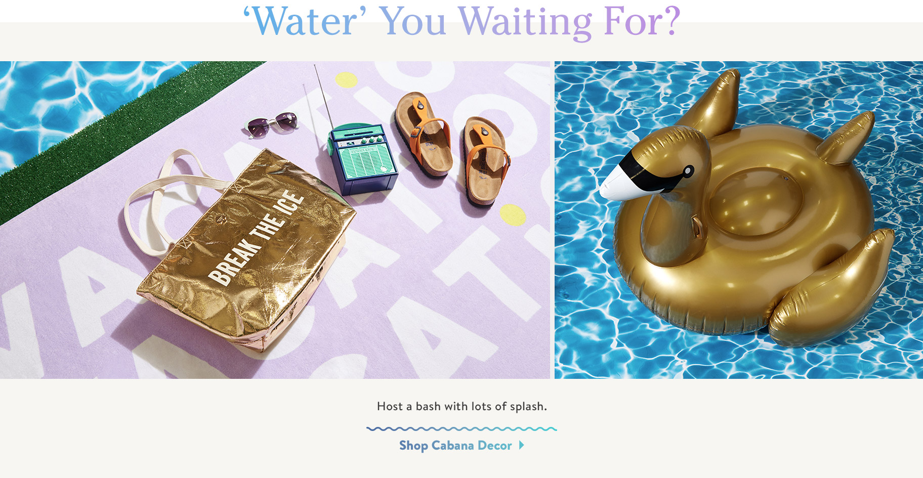 'Water' You Waiting For? Host a bash with lots of splash. Shop Cabana Decor.