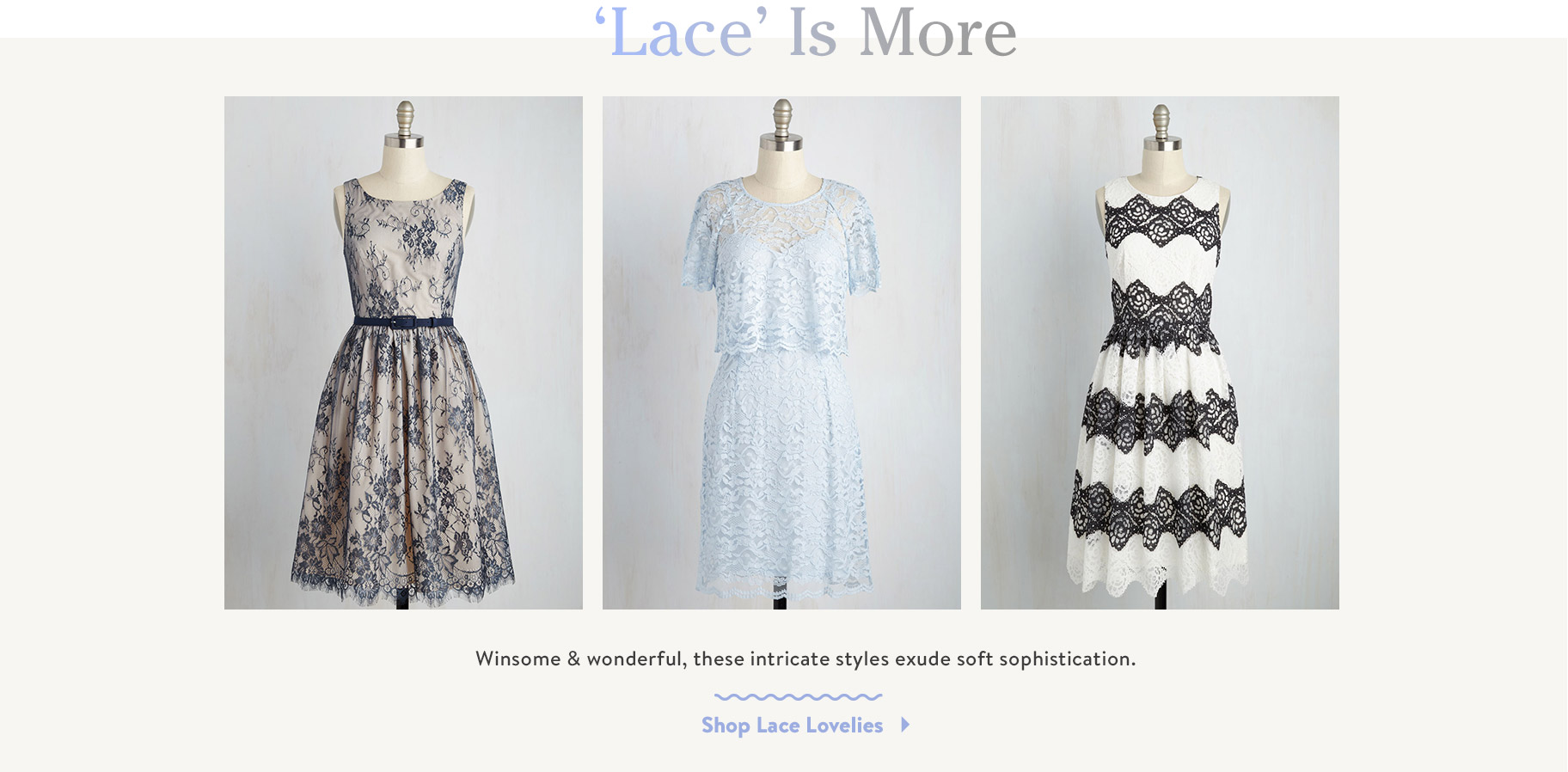 'Lace' is More. Winsome & wonderful, these intricate styles exude soft sophistication. Shop Lace Lovelies.