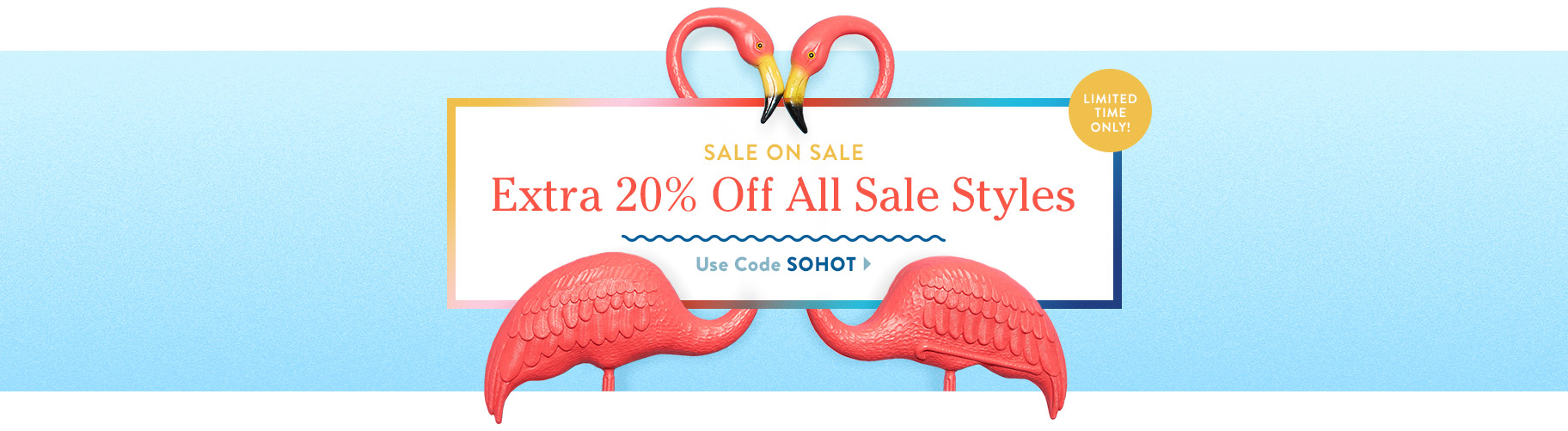 Sale on Sale. Extra 20% Off All Sale Items. Use Code SOHOT.