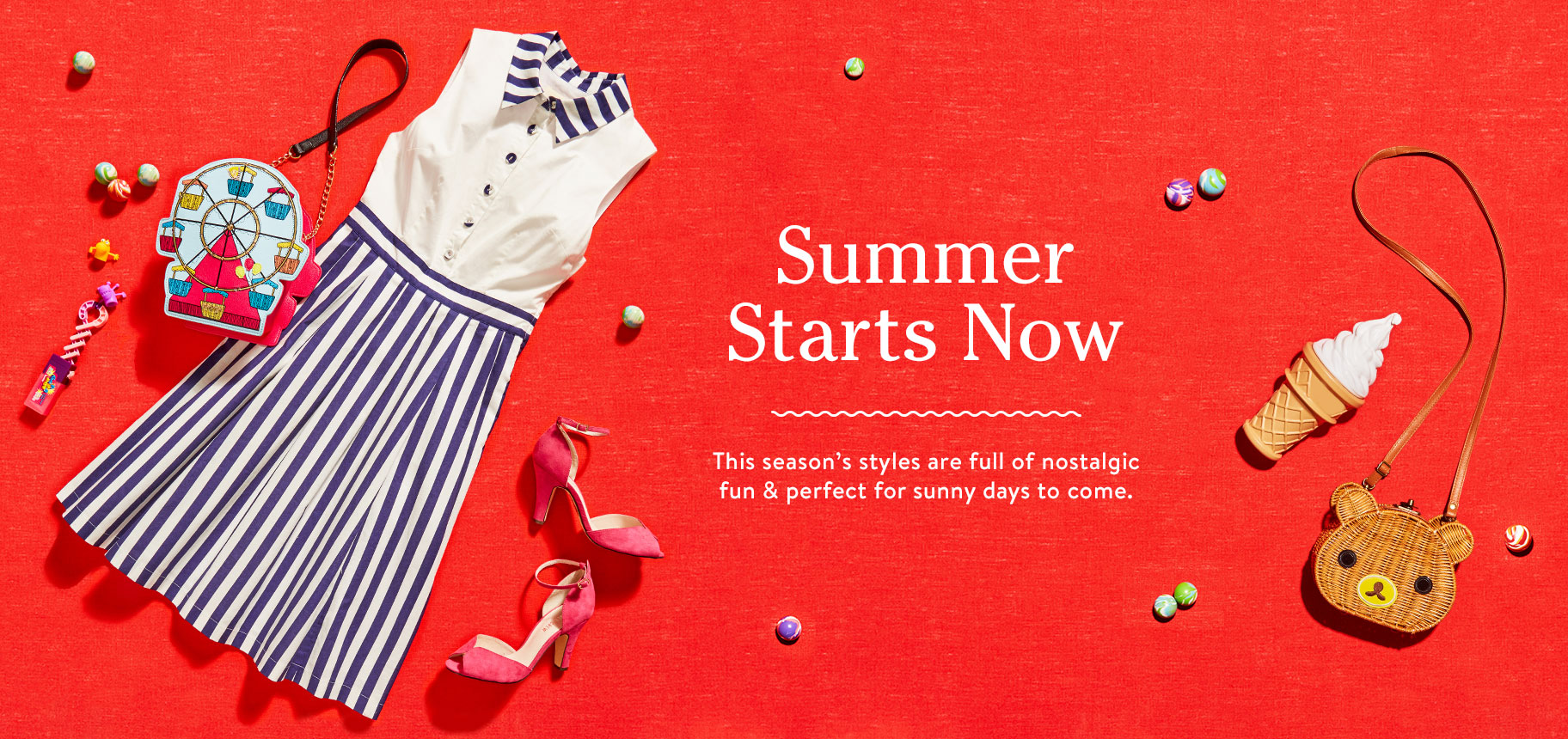 Summer Starts Now. This season's styles are full of nostalgic fun & perfect for sunny days to come. Shop Summer Trends.
