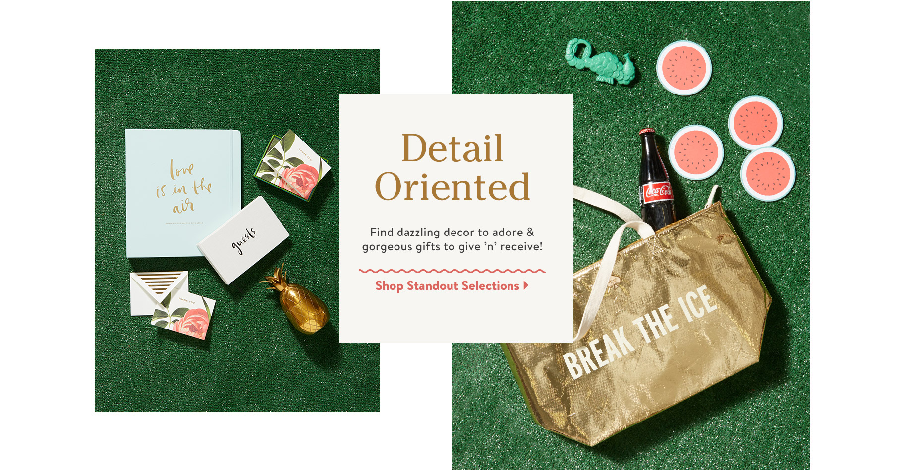 Detail Oriented. Find dazzling decor to adore & gorgeous gifts to give 'n' receive! Shop Standout Selections.