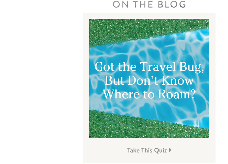 On the Blog. Got the Travel Bug, But Don't Know Where to Roam? Take This Quiz.