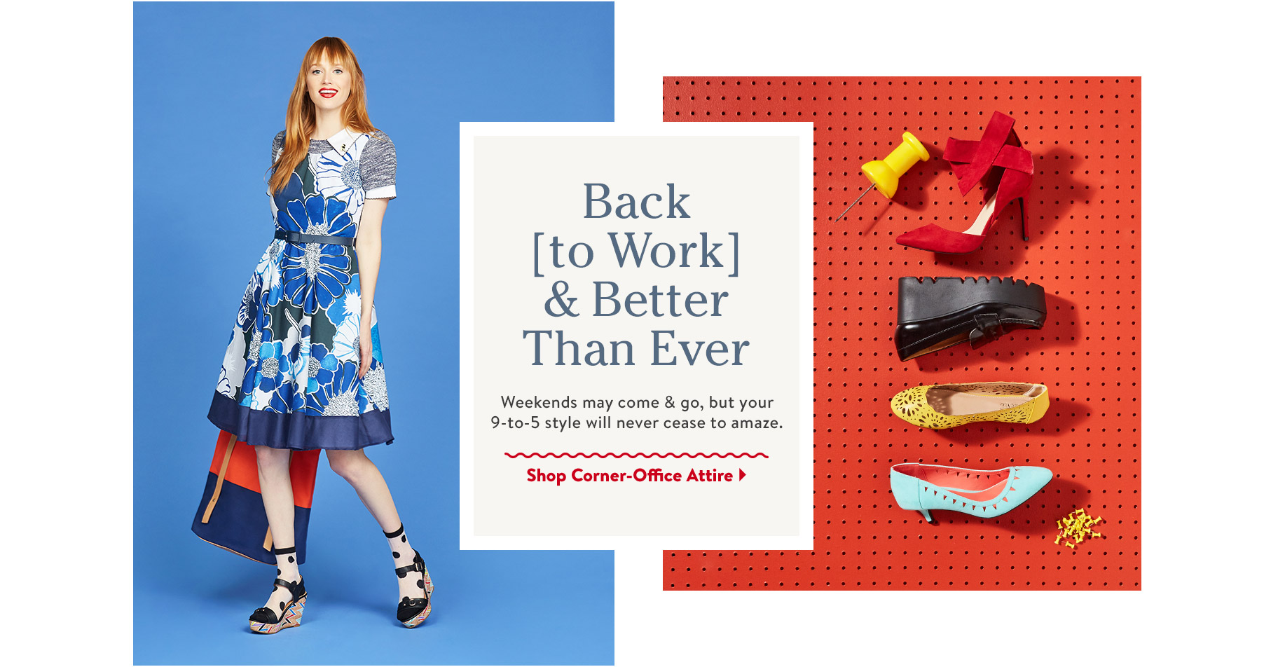 Back to Work & Better Than Ever. Weekends may come & go, but your 9-to-5 style will never cease to amaze. Shop Corner-Office Attire.