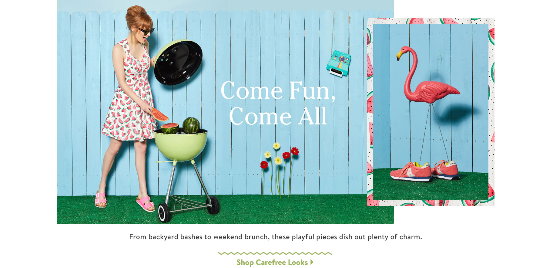 Come Fun, Come All. From backyard bashes to weekend brunch, these playful pieces dish out plenty of charm. Shop Carefree Looks.