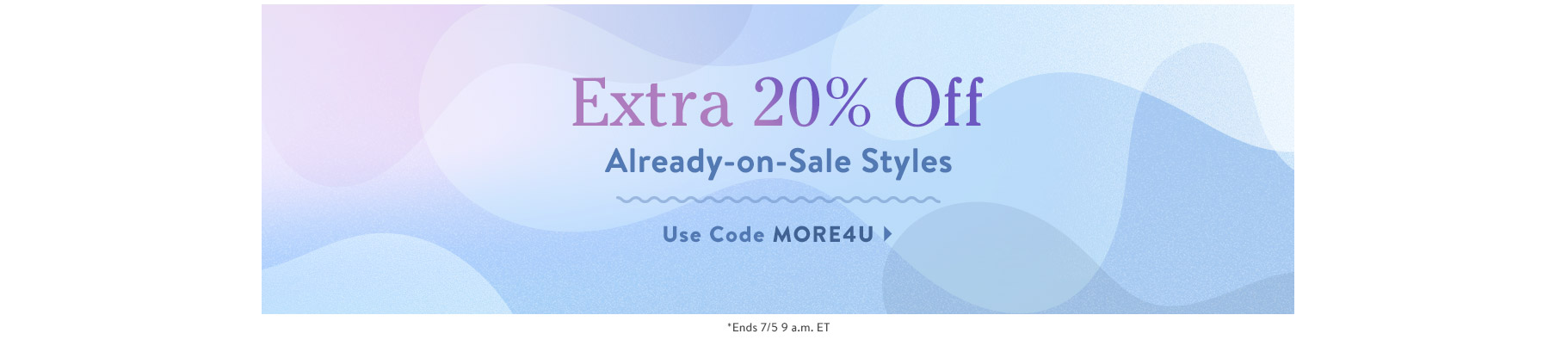 Extra 20% Off Already-on-Sale Styles. Use Code MORE4U. Ends 7/5 9 a.m. ET