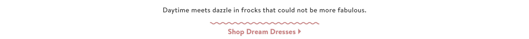 Daytime meets dazzle in frocks that could not be more fabulous. Shop Dream Dresses.
