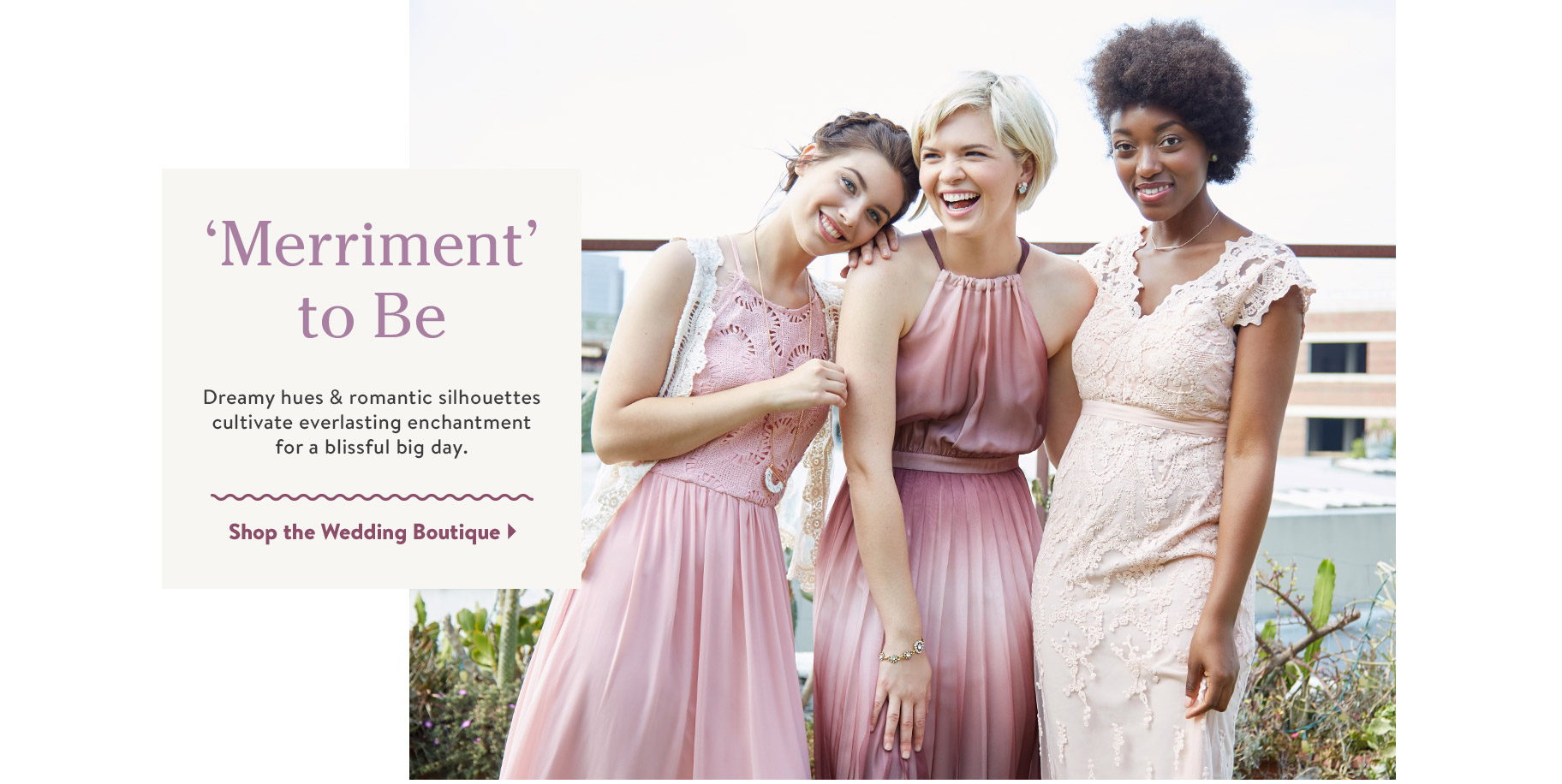 'Merriment' to Be. Dreamy hues & romantic silhouettes cultivate everlasting enchantment for a blissful big day. Shop the Wedding Boutique.