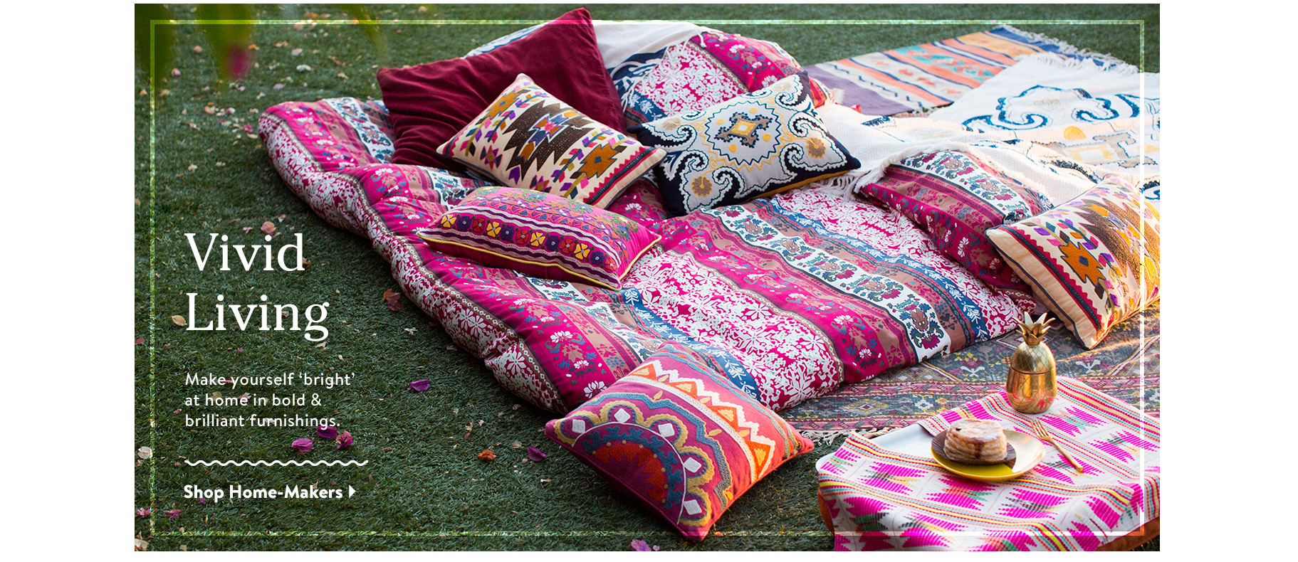 Vivid Living. Make yourself 'bright' at home in bold & brilliant furnishings. Shop Home-Makers.