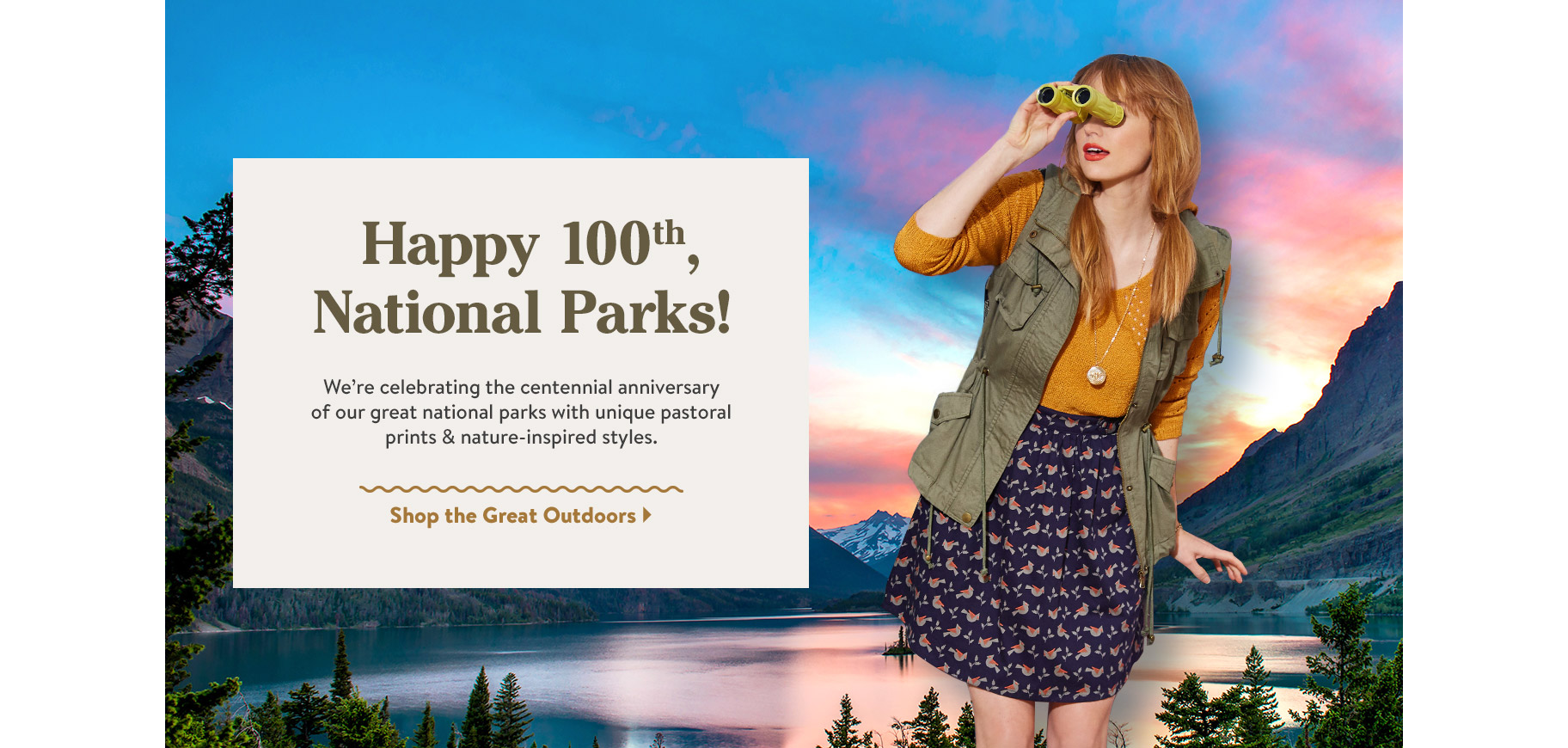 Happy 100th, National Parks! We're celebrating the centennial anniversary of our great national parks with unique pastoral prints & nature-inspired styles. Shop the Great Outdoors.