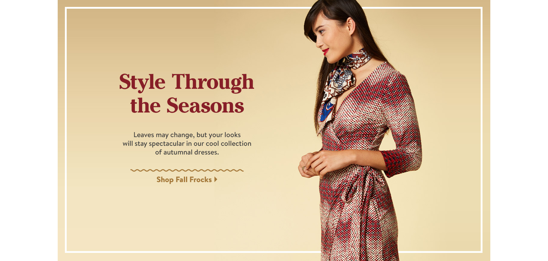 Style Through the Seasons. Leaves may change, but your looks will stay spectacular in our cool collection of autumnal dresses. Shop Fall Frocks.