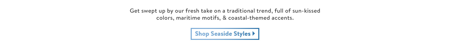 Get swept up by our fresh take on a traditional trend, full of sun-kissed colors, maritime motifs, & coastal-themed accents. Shop Seaside Styles.