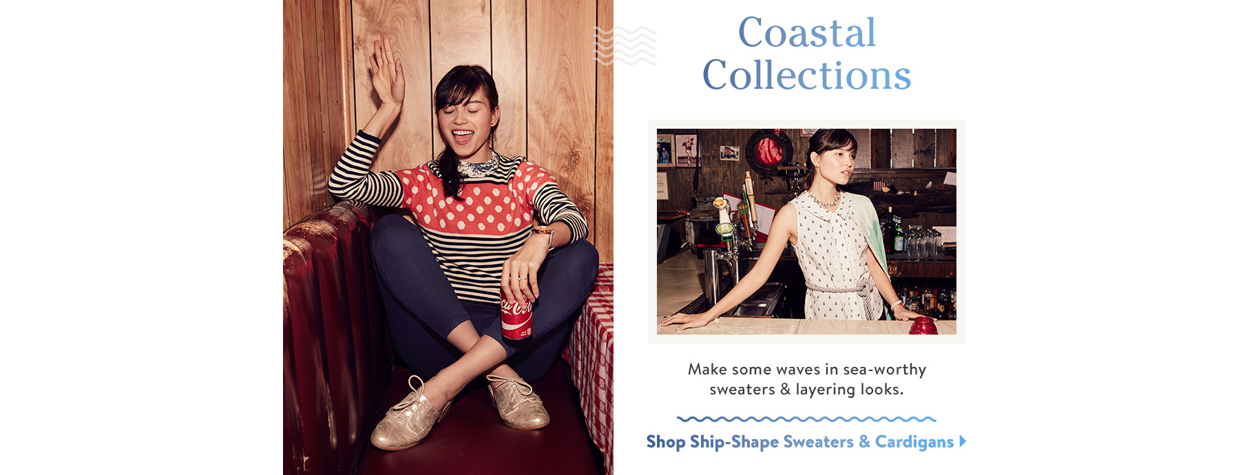 Coastal Collections. Make some waves in sea-worthy sweaters & layering looks. Shop Ship-Shape Sweaters Cardigans.