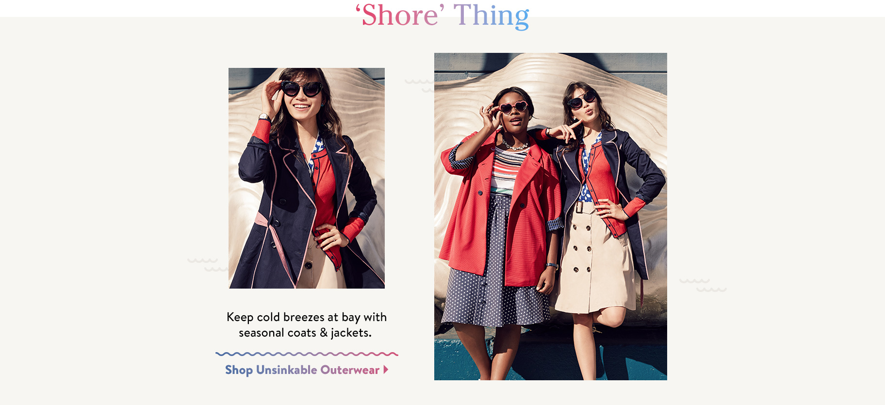 'Shore' Thing. Keep cold breezes at bay with seasonal coats & jackets. Shop Unsinkable Outerwear.