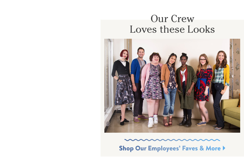 Our Crew Loves these Looks. Shop Our Employees' Faves & More