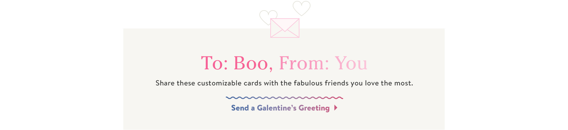 To Boo, From: You. Share these customizable cards with the fabulous friends you love the most. Send a Galentine's Greeting