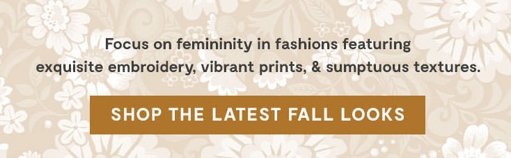 Focus on femininity in fashions featuring exquisite embroidery, vibrant prints, & sumptuous textures. Shop the Latest Fall Looks.