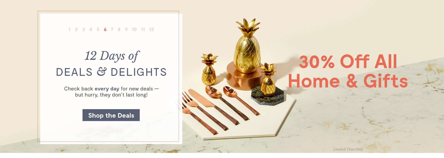 12 Days of Deals & Delights. Day 6 30% Off All Home & Gifts. Shop the Deals.