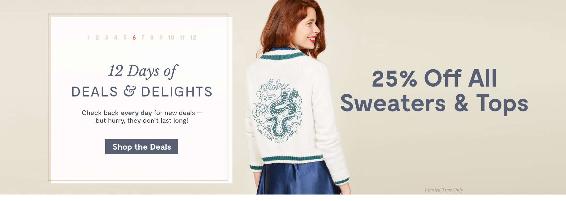 12 Days of Deals & Delights. Day 6 25% Off All Sweaters & Tops. Shop the Deals.