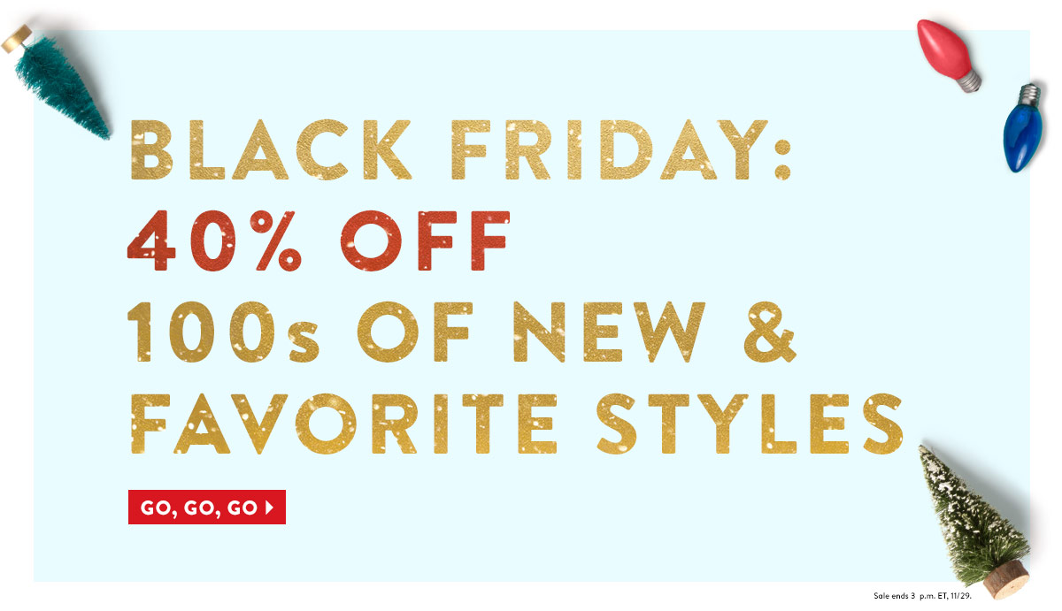 Black Friday: Up to 40% Off Tons of New & Favorite Items. Go, Go, Go