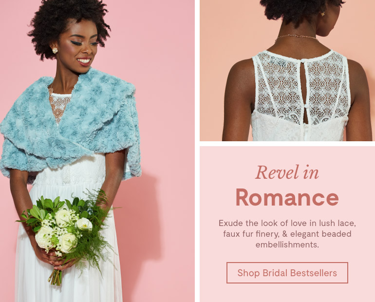 Revel in Romance. Exude the look of love in lush lace, faux fur finery, & elegant. Shop Bridal Bestsellers.